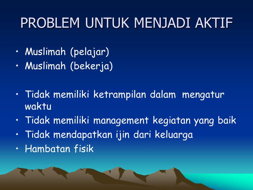 PROBLEM UNTUK MENJADI AKTIF Muslimah (pelajar) Muslimah (bekerja) Tidak memiliki ketrampilan dalam mengatur waktu Tidak memiliki management kegiatan y