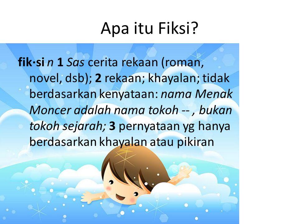 Apa itu Fiksi? fik·si n 1 Sas cerita rekaan (roman, novel, dsb); 2 rekaan; khayalan; tidak berdasarkan kenyataan: nama Menak Moncer adalah nama tokoh