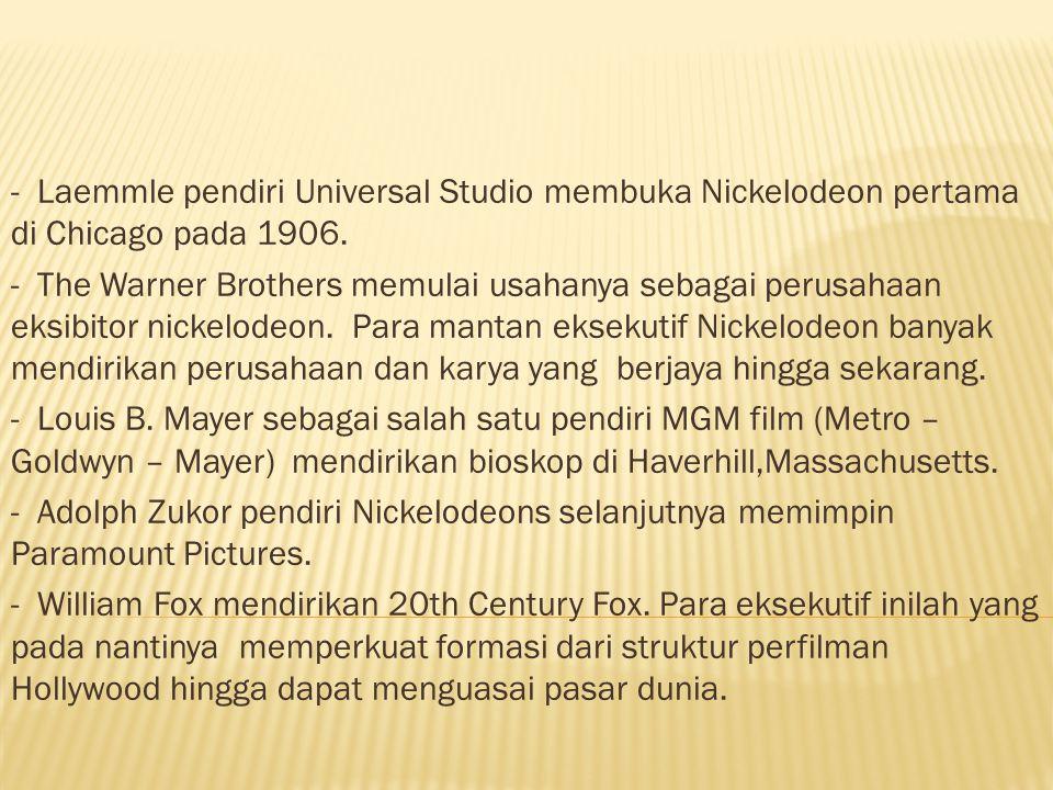 - Laemmle pendiri Universal Studio membuka Nickelodeon pertama di Chicago pada 1906. - The Warner Brothers memulai usahanya sebagai perusahaan eksibit