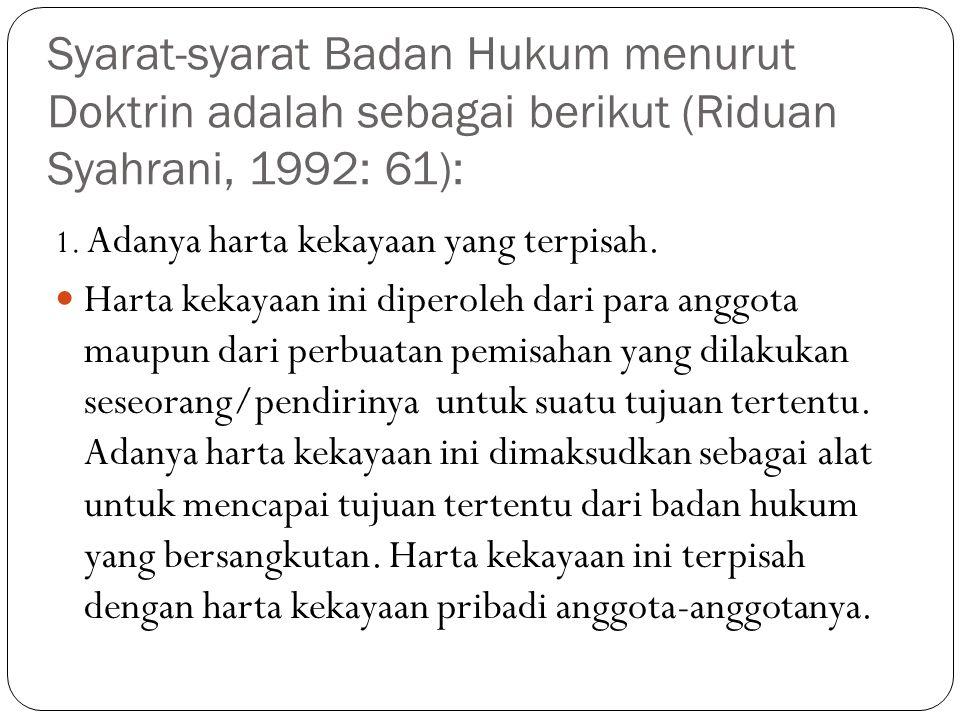 Syarat-syarat Badan Hukum menurut Doktrin adalah sebagai berikut (Riduan Syahrani, 1992: 61): 1. Adanya harta kekayaan yang terpisah. Harta kekayaan i