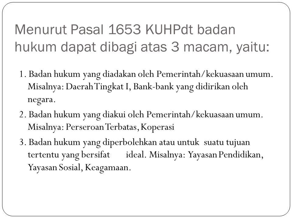 Menurut Pasal 1653 KUHPdt badan hukum dapat dibagi atas 3 macam, yaitu: 1. Badan hukum yang diadakan oleh Pemerintah/kekuasaan umum. Misalnya: Daerah