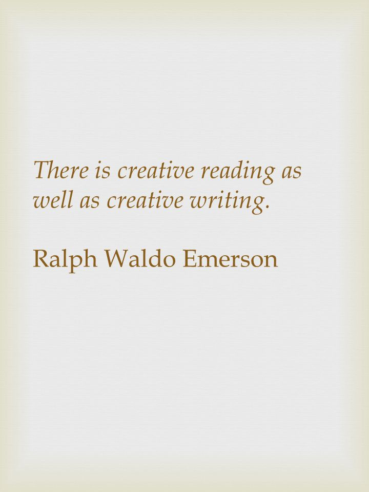 There is creative reading as well as creative writing. Ralph Waldo Emerson