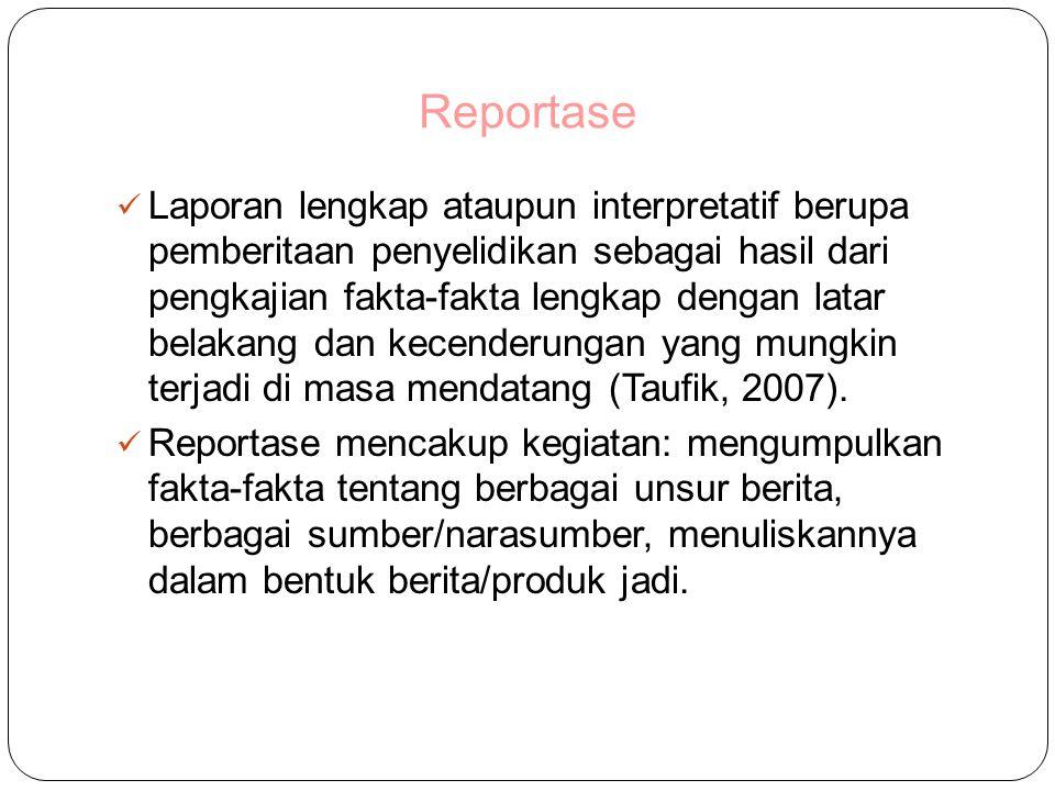 Reportase Laporan lengkap ataupun interpretatif berupa pemberitaan penyelidikan sebagai hasil dari pengkajian fakta-fakta lengkap dengan latar belakang dan kecenderungan yang mungkin terjadi di masa mendatang (Taufik, 2007).