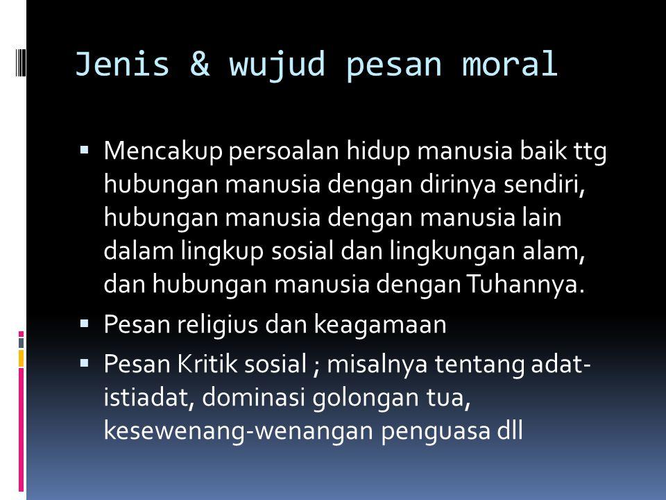 Jenis & wujud pesan moral  Mencakup persoalan hidup manusia baik ttg hubungan manusia dengan dirinya sendiri, hubungan manusia dengan manusia lain da