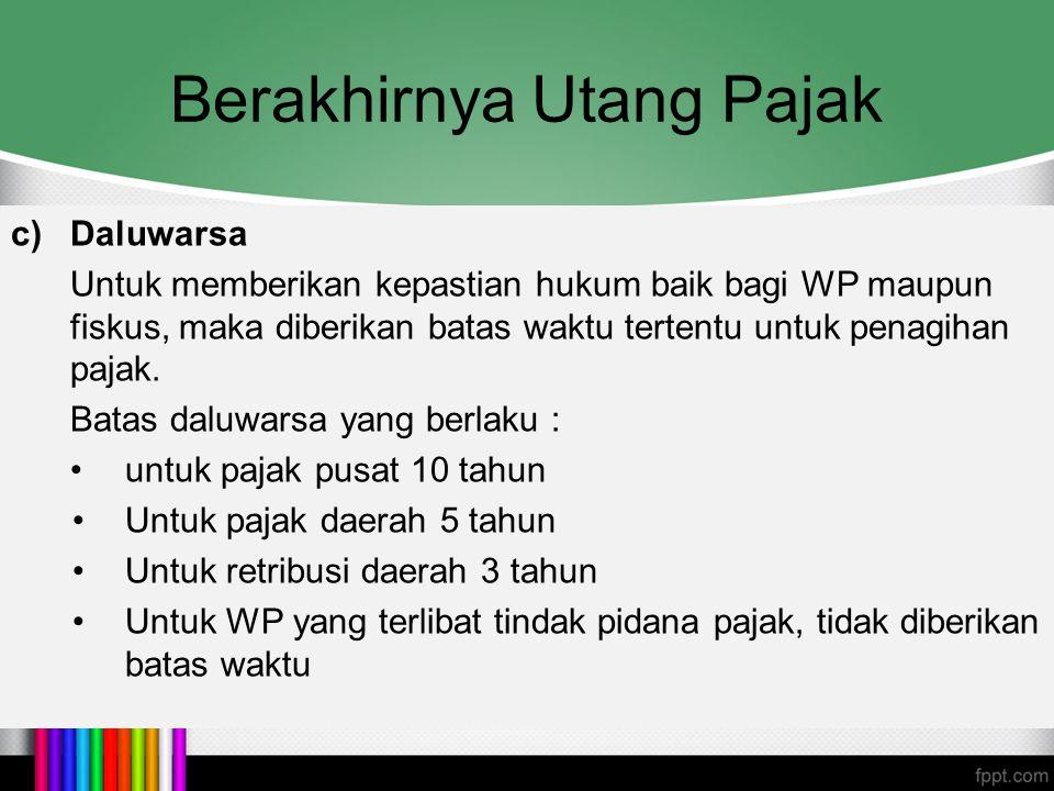 Berakhirnya Utang Pajak c)Daluwarsa Untuk memberikan kepastian hukum baik bagi WP maupun fiskus, maka diberikan batas waktu tertentu untuk penagihan p