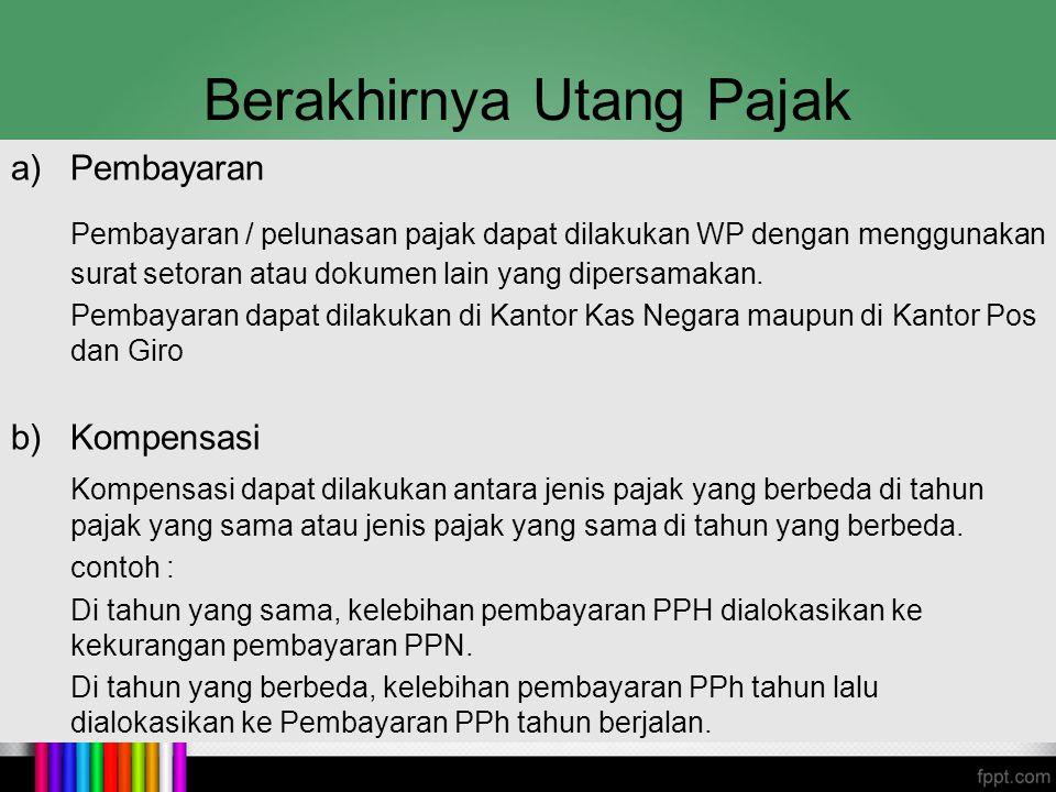 Berakhirnya Utang Pajak c)Daluwarsa Untuk memberikan kepastian hukum baik bagi WP maupun fiskus, maka diberikan batas waktu tertentu untuk penagihan pajak.