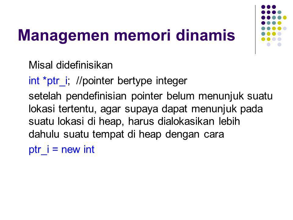 Managemen memori dinamis Misal didefinisikan int *ptr_i; //pointer bertype integer setelah pendefinisian pointer belum menunjuk suatu lokasi tertentu,
