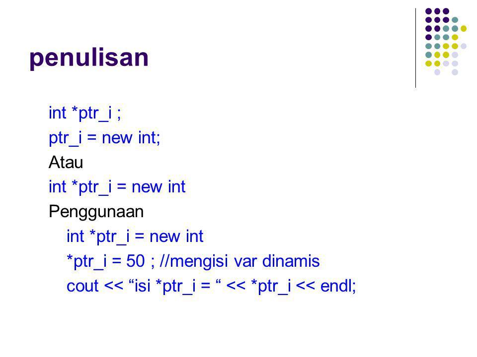 "penulisan int *ptr_i ; ptr_i = new int; Atau int *ptr_i = new int Penggunaan int *ptr_i = new int *ptr_i = 50 ; //mengisi var dinamis cout << ""isi *pt"