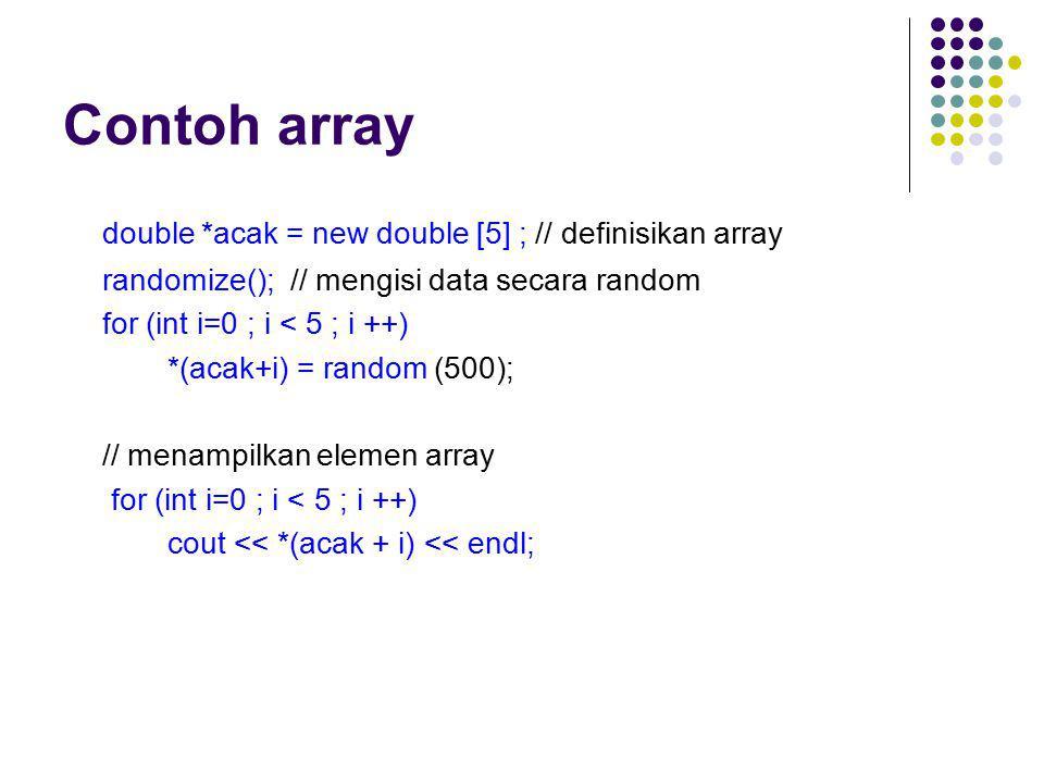 Contoh array double *acak = new double [5] ; // definisikan array randomize(); // mengisi data secara random for (int i=0 ; i < 5 ; i ++) *(acak+i) =