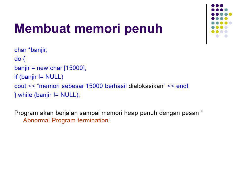 """Membuat memori penuh char *banjir; do { banjir = new char [15000]; if (banjir != NULL) cout << """"memori sebesar 15000 berhasil dialokasikan"""" << endl; }"""