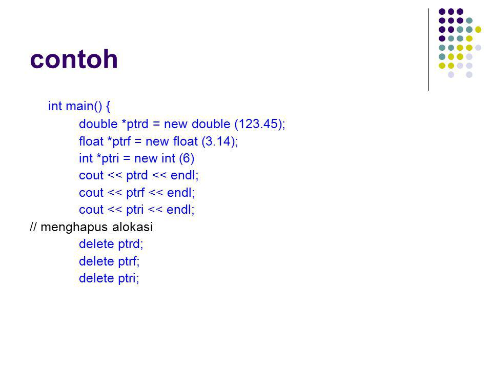 contoh int main() { double *ptrd = new double (123.45); float *ptrf = new float (3.14); int *ptri = new int (6) cout << ptrd << endl; cout << ptrf <<