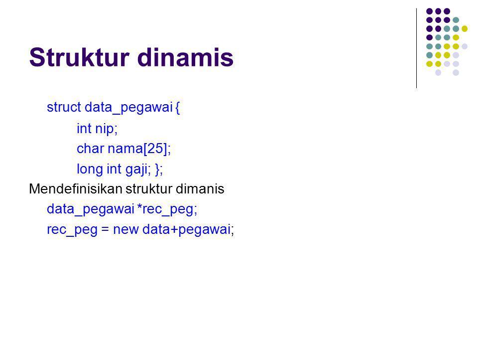 Struktur dinamis struct data_pegawai { int nip; char nama[25]; long int gaji; }; Mendefinisikan struktur dimanis data_pegawai *rec_peg; rec_peg = new