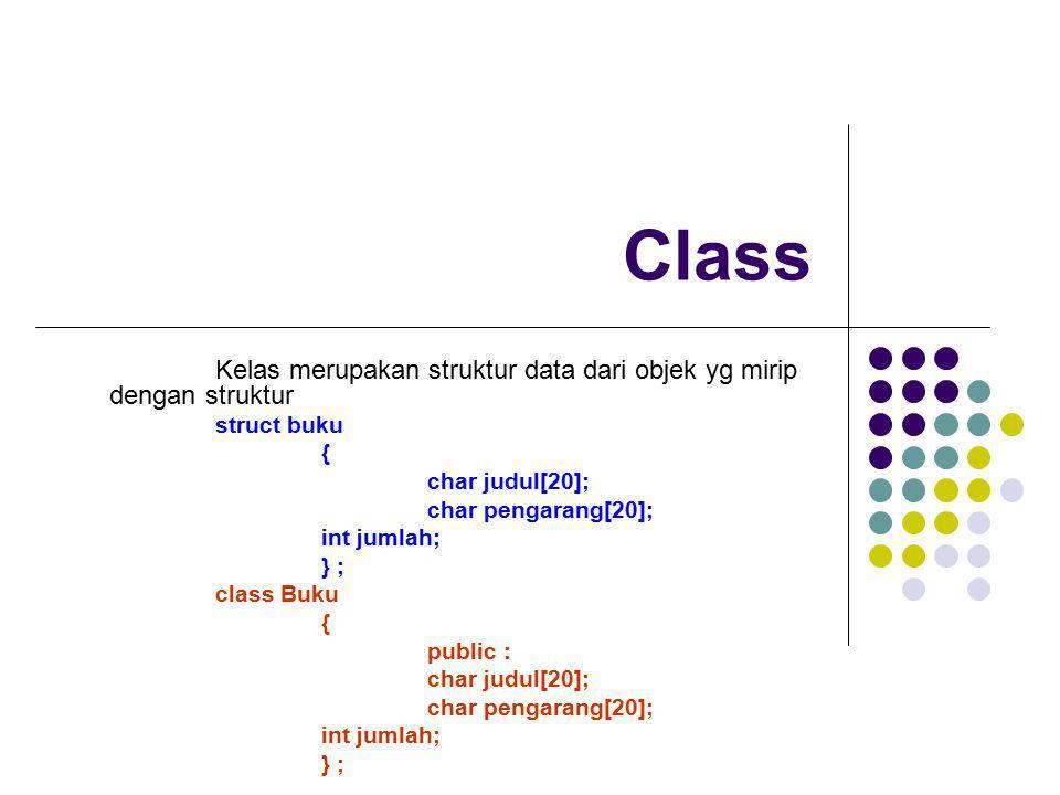Class Kelas merupakan struktur data dari objek yg mirip dengan struktur struct buku { char judul[20]; char pengarang[20]; int jumlah; } ; class Buku {