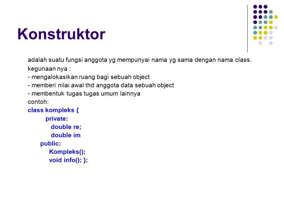 Konstruktor adalah suatu fungsi anggota yg mempunyai nama yg sama dengan nama class. kegunaan nya : - mengalokasikan ruang bagi sebuah object - member