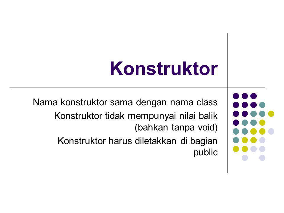 Konstruktor Nama konstruktor sama dengan nama class Konstruktor tidak mempunyai nilai balik (bahkan tanpa void) Konstruktor harus diletakkan di bagian