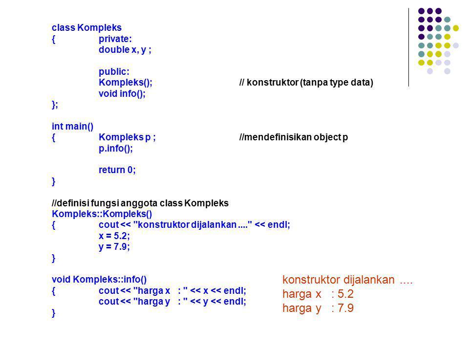 class Kompleks {private: double x, y ; public: Kompleks();// konstruktor (tanpa type data) void info(); }; int main() {Kompleks p ;//mendefinisikan ob