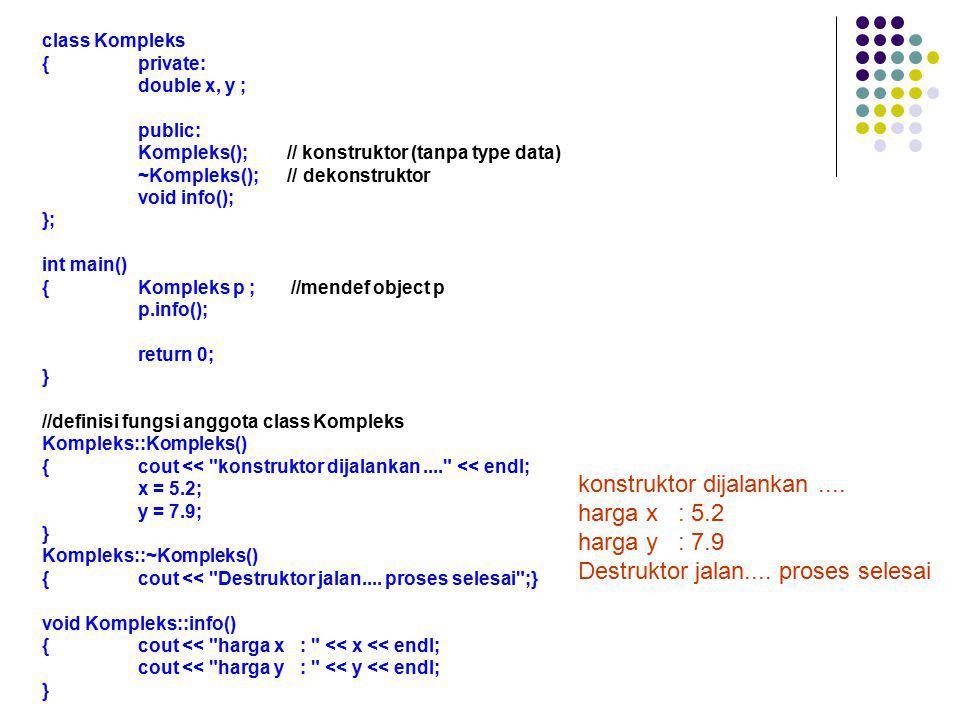 class Kompleks {private: double x, y ; public: Kompleks(); // konstruktor (tanpa type data) ~Kompleks(); // dekonstruktor void info(); }; int main() {