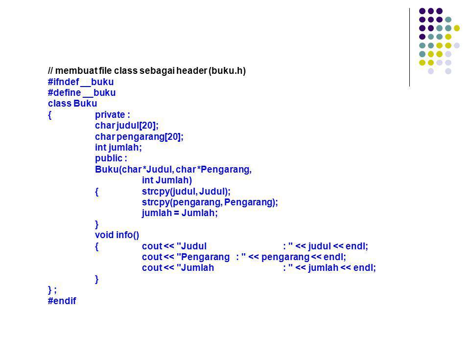 // membuat file class sebagai header (buku.h) #ifndef __buku #define __buku class Buku {private : char judul[20]; char pengarang[20]; int jumlah; publ