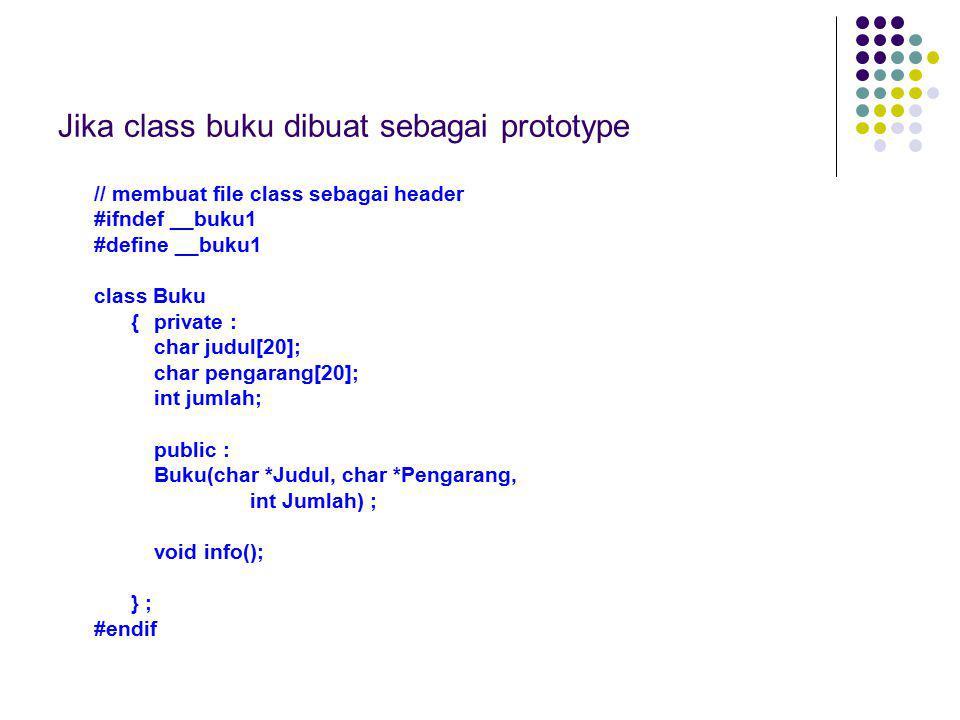 Jika class buku dibuat sebagai prototype // membuat file class sebagai header #ifndef __buku1 #define __buku1 class Buku {private : char judul[20]; ch