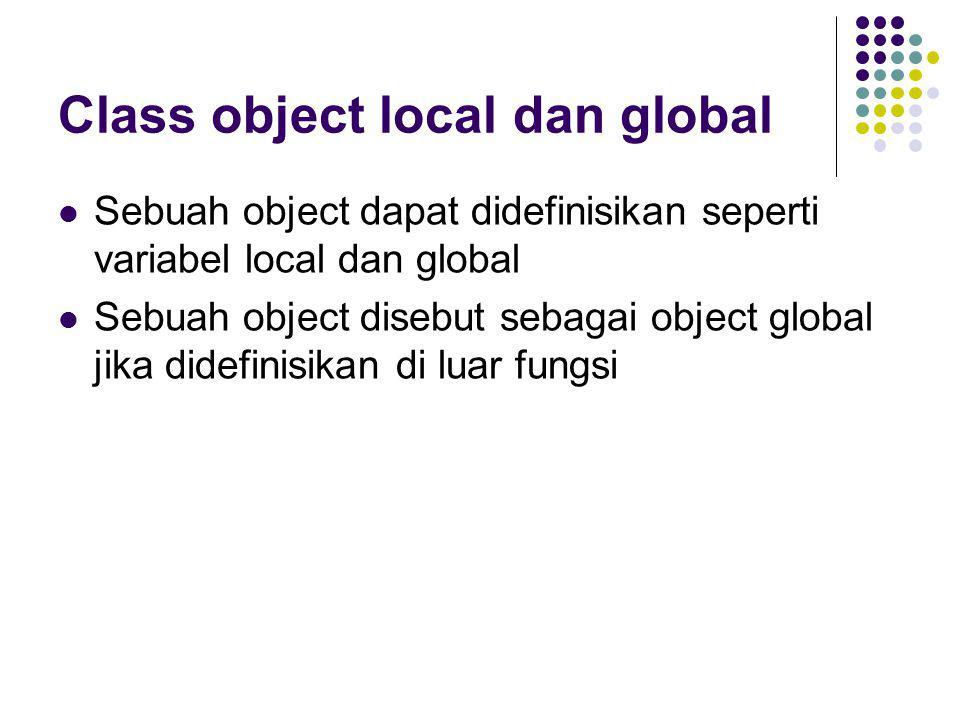 Class object local dan global Sebuah object dapat didefinisikan seperti variabel local dan global Sebuah object disebut sebagai object global jika did