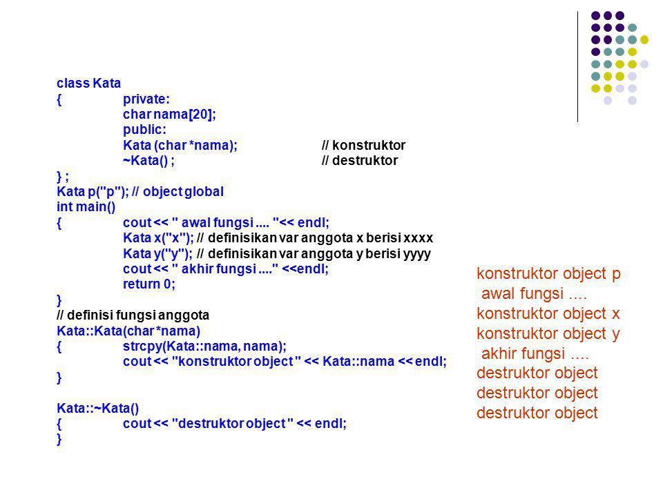 class Kata {private: char nama[20]; public: Kata (char *nama);// konstruktor ~Kata() ;// destruktor } ; Kata p(