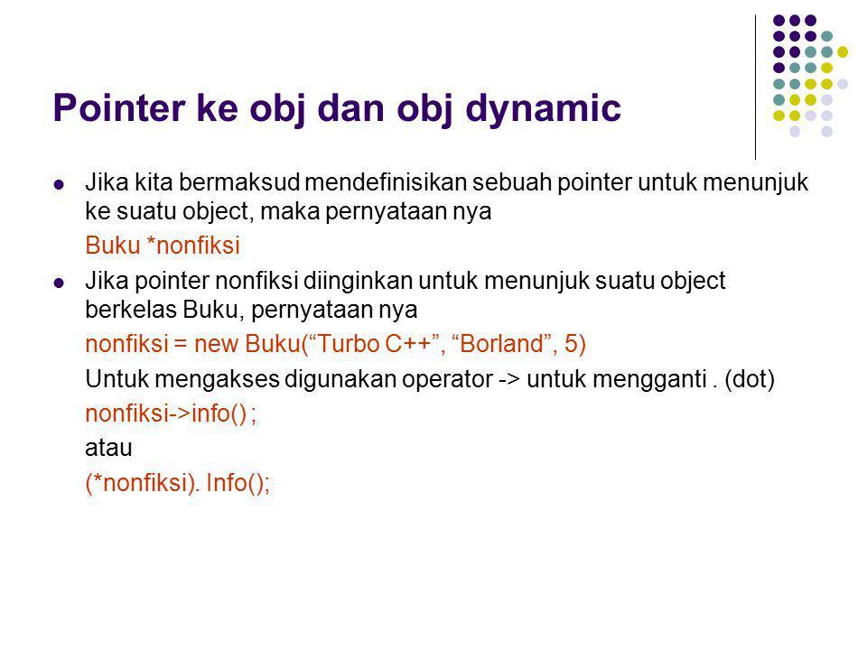 Pointer ke obj dan obj dynamic Jika kita bermaksud mendefinisikan sebuah pointer untuk menunjuk ke suatu object, maka pernyataan nya Buku *nonfiksi Ji