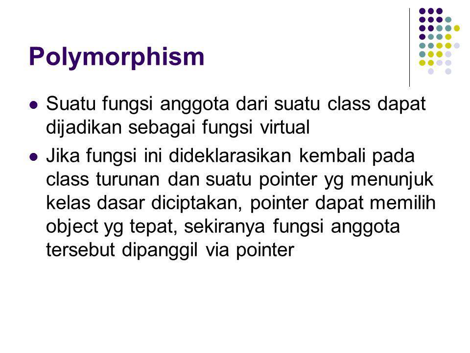 Polymorphism Suatu fungsi anggota dari suatu class dapat dijadikan sebagai fungsi virtual Jika fungsi ini dideklarasikan kembali pada class turunan da