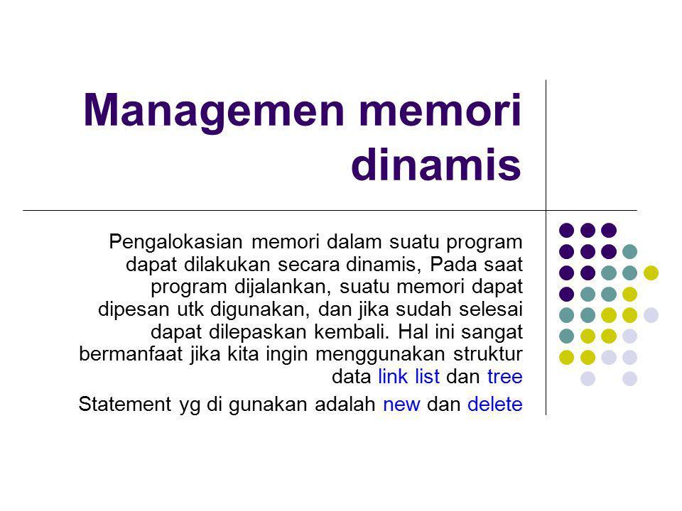 Managemen memori dinamis Pengalokasian memori dalam suatu program dapat dilakukan secara dinamis, Pada saat program dijalankan, suatu memori dapat dip
