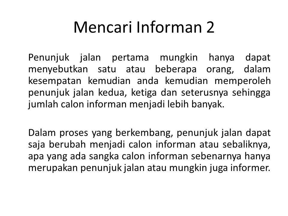 Mencari Informan 3 Setelah memperoleh sejumlah nama calon, sebagai peneliti langkah selanjutnya adalah melakukan penelitian awal, untuk mengetahui seberapa jauh pengetahuan para calon informan.