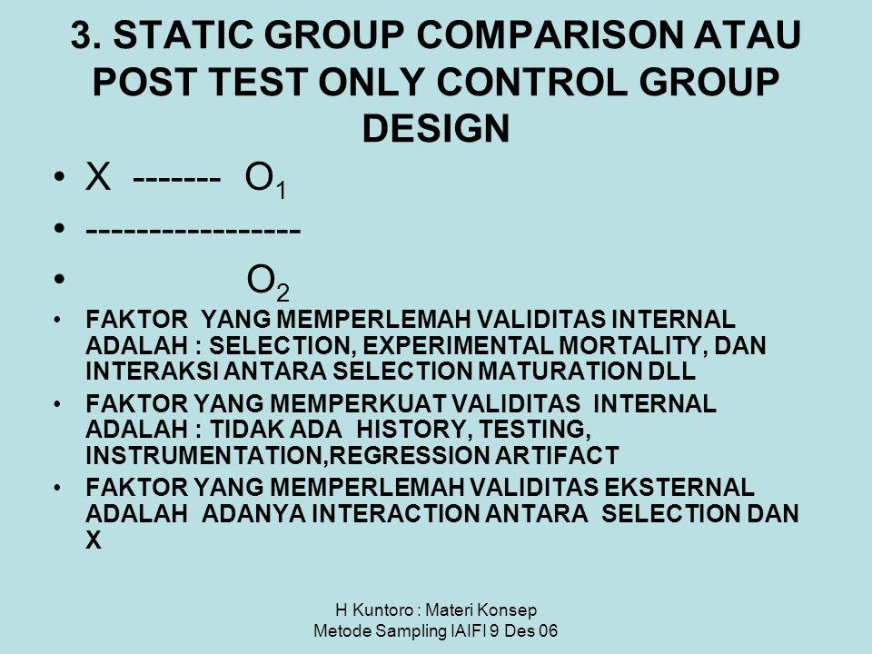 H Kuntoro : Materi Konsep Metode Sampling IAIFI 9 Des 06 3. STATIC GROUP COMPARISON ATAU POST TEST ONLY CONTROL GROUP DESIGN X ------- O 1 -----------
