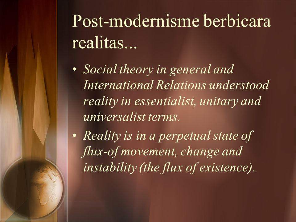 Post-modernisme berbicara realitas... Social theory in general and International Relations understood reality in essentialist, unitary and universalis