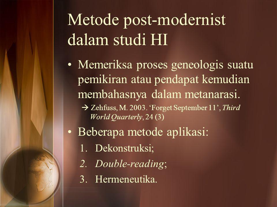 Metode post-modernist dalam studi HI Memeriksa proses geneologis suatu pemikiran atau pendapat kemudian membahasnya dalam metanarasi.