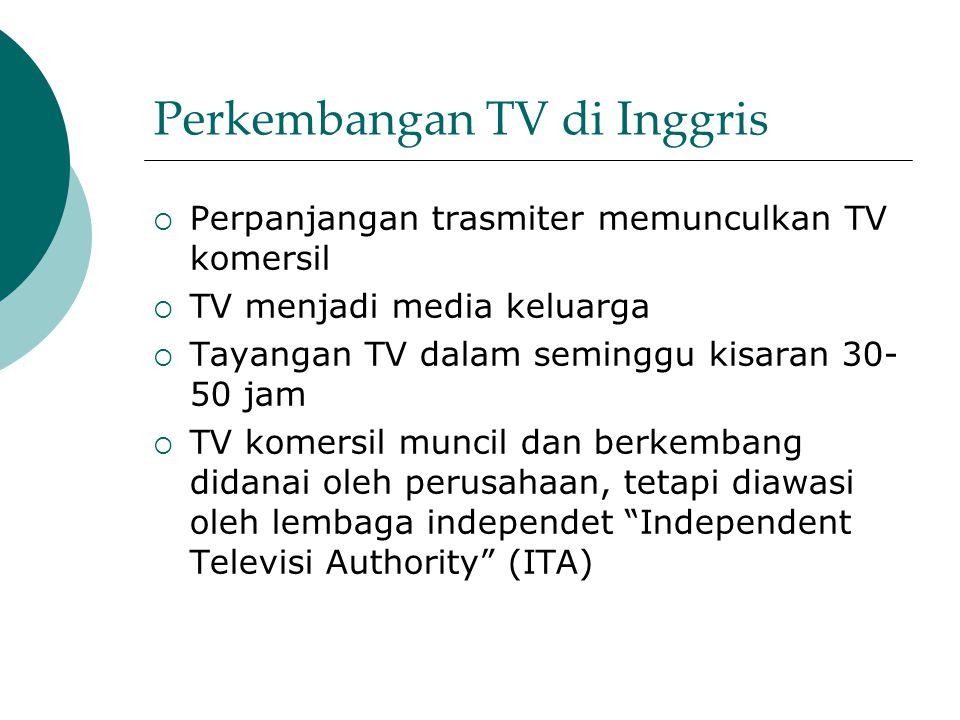 Perkembangan TV di Inggris  Perpanjangan trasmiter memunculkan TV komersil  TV menjadi media keluarga  Tayangan TV dalam seminggu kisaran 30- 50 jam  TV komersil muncil dan berkembang didanai oleh perusahaan, tetapi diawasi oleh lembaga independet Independent Televisi Authority (ITA)
