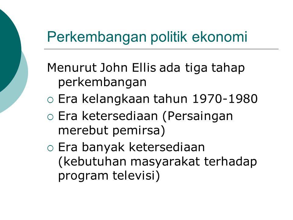 Perkembangan politik ekonomi Menurut John Ellis ada tiga tahap perkembangan  Era kelangkaan tahun 1970-1980  Era ketersediaan (Persaingan merebut pemirsa)  Era banyak ketersediaan (kebutuhan masyarakat terhadap program televisi)