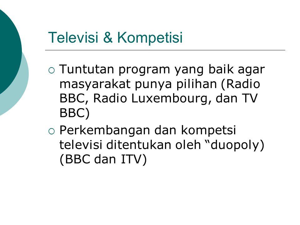 Televisi & Kompetisi  Tuntutan program yang baik agar masyarakat punya pilihan (Radio BBC, Radio Luxembourg, dan TV BBC)  Perkembangan dan kompetsi televisi ditentukan oleh duopoly) (BBC dan ITV)