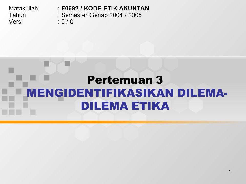 1 Pertemuan 3 MENGIDENTIFIKASIKAN DILEMA- DILEMA ETIKA Matakuliah: F0692 / KODE ETIK AKUNTAN Tahun: Semester Genap 2004 / 2005 Versi: 0 / 0