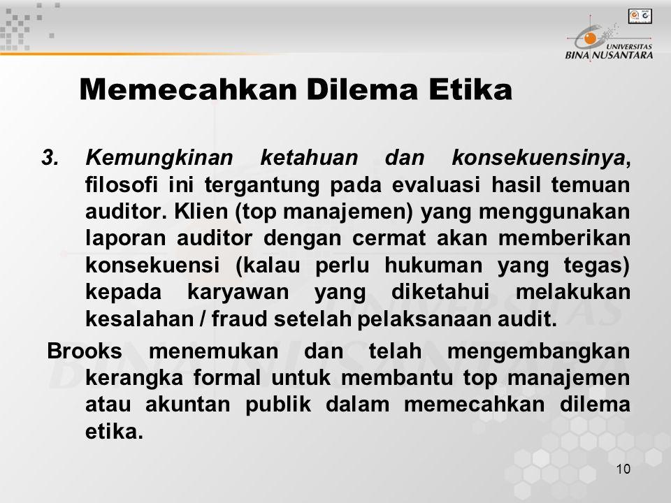 10 Memecahkan Dilema Etika 3.Kemungkinan ketahuan dan konsekuensinya, filosofi ini tergantung pada evaluasi hasil temuan auditor. Klien (top manajemen