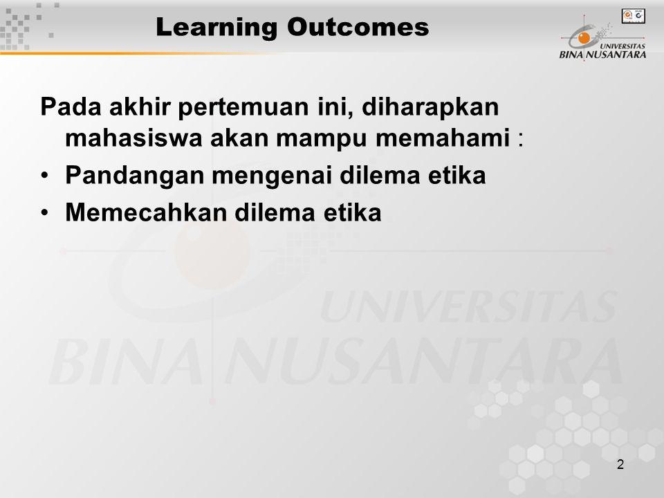 2 Learning Outcomes Pada akhir pertemuan ini, diharapkan mahasiswa akan mampu memahami : Pandangan mengenai dilema etika Memecahkan dilema etika