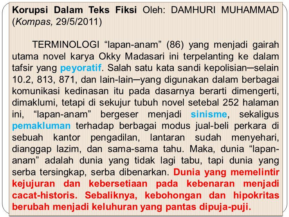 """Korupsi Dalam Teks Fiksi Oleh: DAMHURI MUHAMMAD (Kompas, 29/5/2011) TERMINOLOGI """"lapan-anam"""" (86) yang menjadi gairah utama novel karya Okky Madasari"""