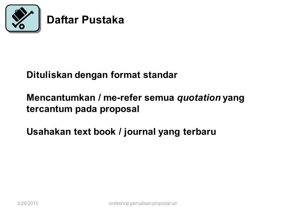 Daftar Pustaka Dituliskan dengan format standar Mencantumkan / me-refer semua quotation yang tercantum pada proposal Usahakan text book / journal yang