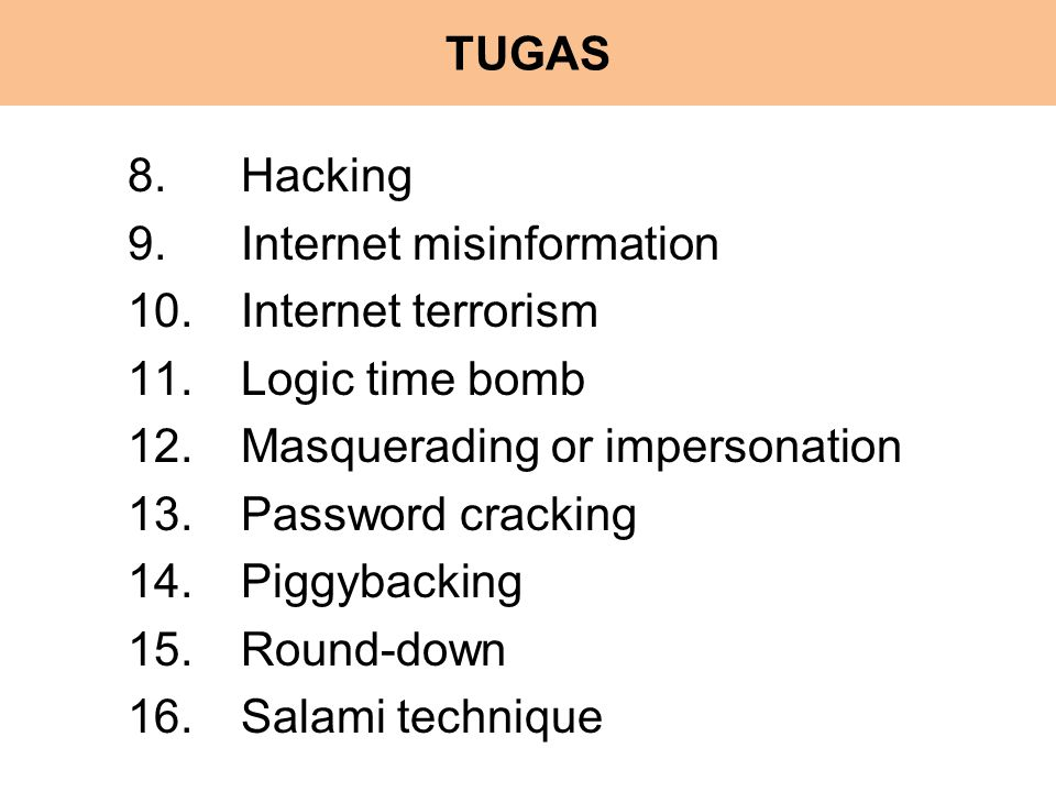 TUGAS 8.Hacking 9.Internet misinformation 10.Internet terrorism 11.Logic time bomb 12.Masquerading or impersonation 13.Password cracking 14.Piggybacking 15.Round-down 16.Salami technique