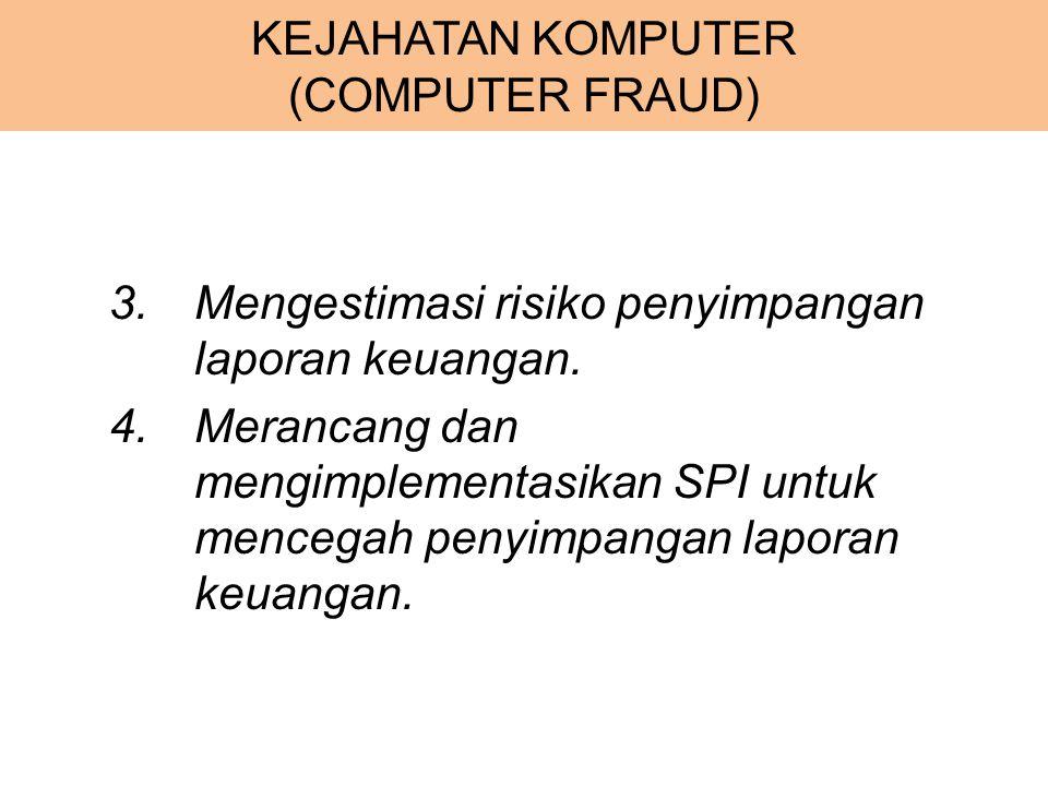 KEJAHATAN KOMPUTER (COMPUTER FRAUD) 3.Mengestimasi risiko penyimpangan laporan keuangan. 4.Merancang dan mengimplementasikan SPI untuk mencegah penyim