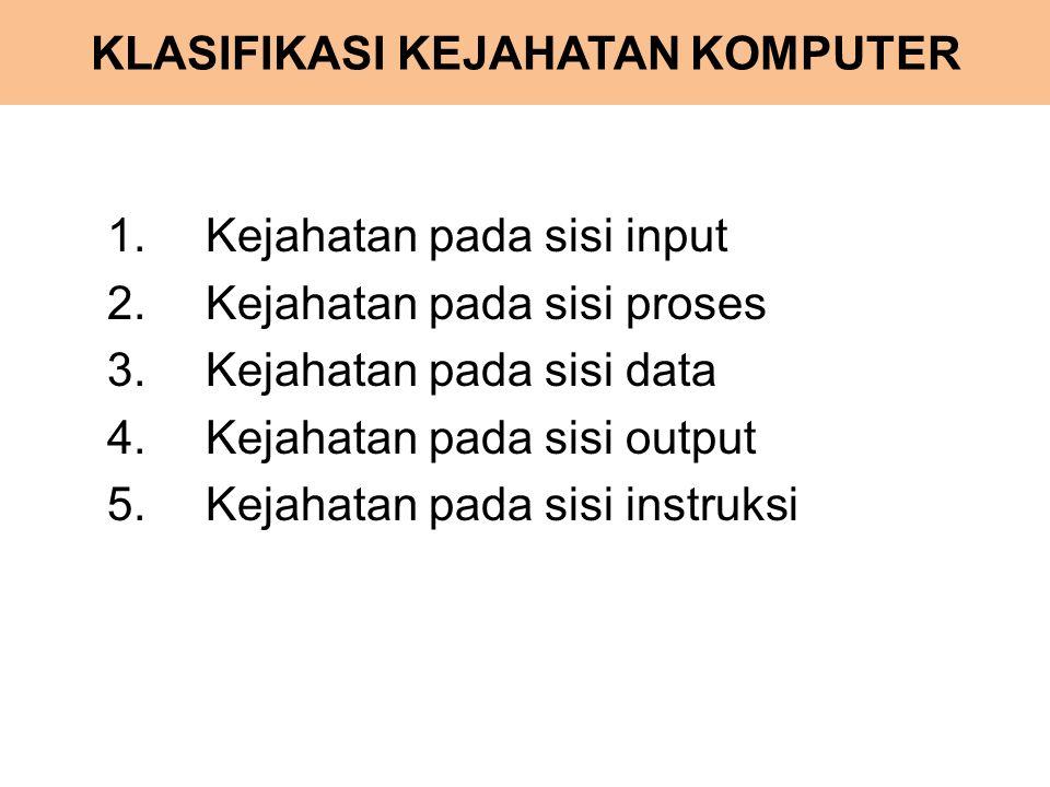 KLASIFIKASI KEJAHATAN KOMPUTER 1.Kejahatan pada sisi input 2.Kejahatan pada sisi proses 3.Kejahatan pada sisi data 4.Kejahatan pada sisi output 5.Keja