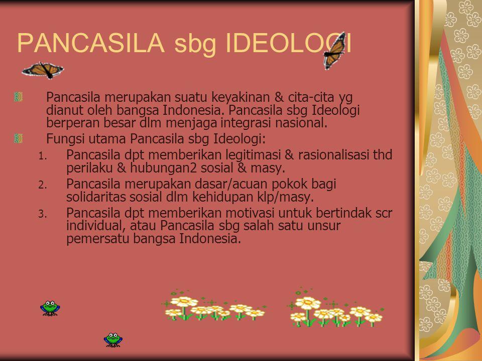 PANCASILA sbg IDEOLOGI Pancasila merupakan suatu keyakinan & cita-cita yg dianut oleh bangsa Indonesia. Pancasila sbg Ideologi berperan besar dlm menj
