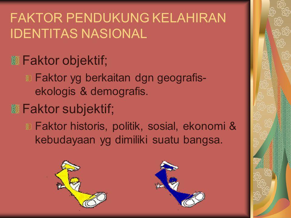 FAKTOR PENDUKUNG KELAHIRAN IDENTITAS NASIONAL Faktor objektif; Faktor yg berkaitan dgn geografis- ekologis & demografis. Faktor subjektif; Faktor hist