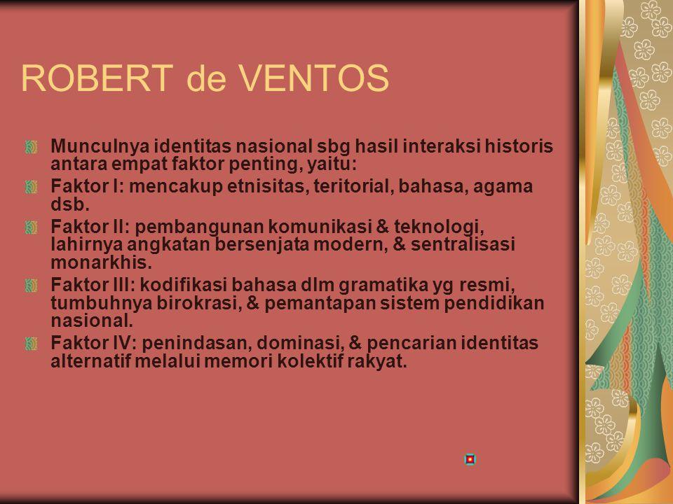 ROBERT de VENTOS Munculnya identitas nasional sbg hasil interaksi historis antara empat faktor penting, yaitu: Faktor I: mencakup etnisitas, teritoria