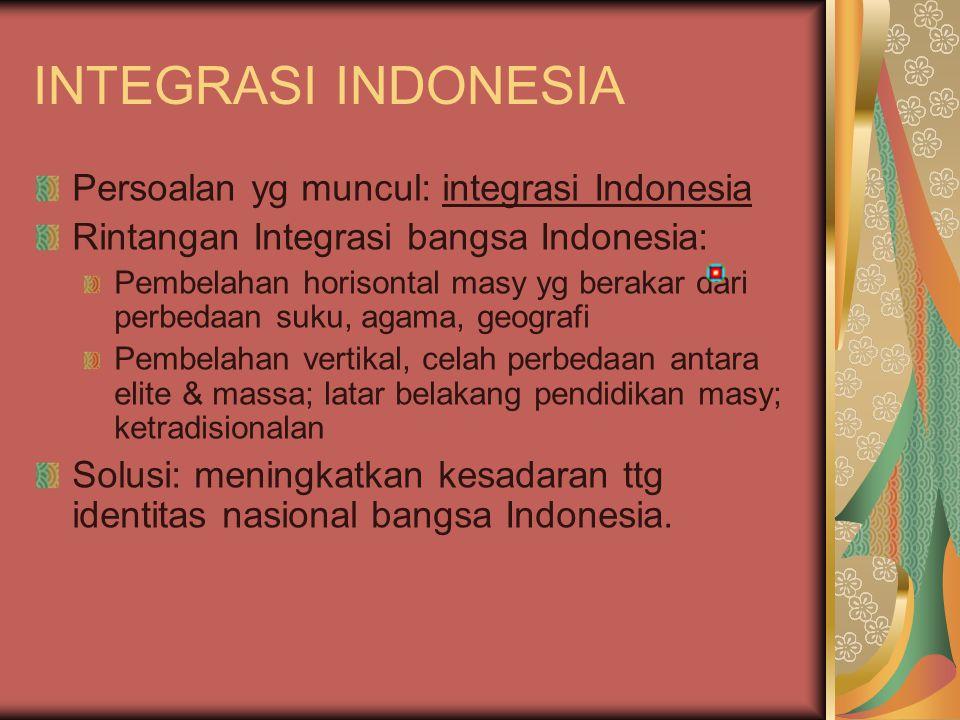 INTEGRASI INDONESIA Persoalan yg muncul: integrasi Indonesia Rintangan Integrasi bangsa Indonesia: Pembelahan horisontal masy yg berakar dari perbedaa