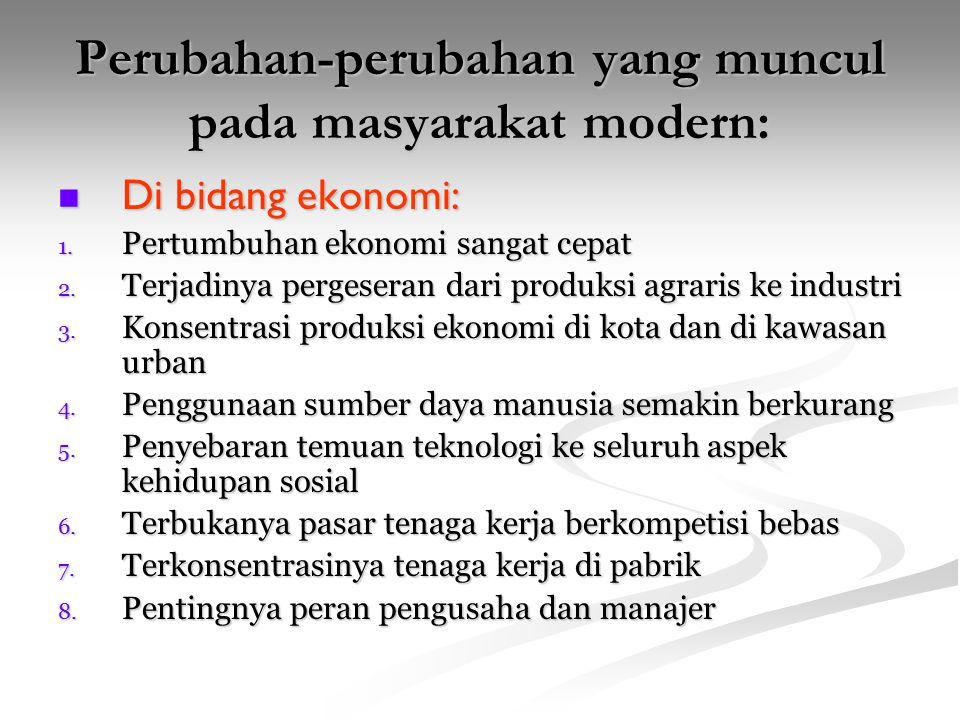 Perubahan-perubahan yang muncul pada masyarakat modern: Di bidang ekonomi: Di bidang ekonomi: 1. Pertumbuhan ekonomi sangat cepat 2. Terjadinya perges