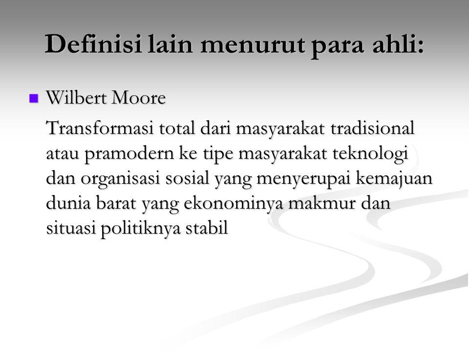 Definisi lain menurut para ahli: Wilbert Moore Transformasi total dari masyarakat tradisional atau pramodern ke tipe masyarakat teknologi dan organisa