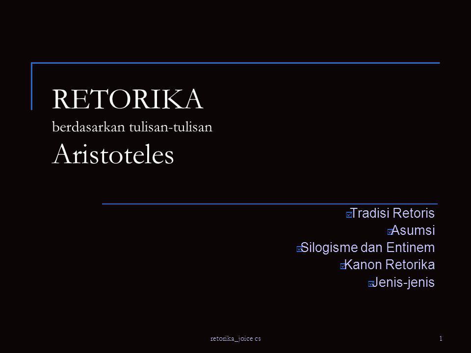 retorika_joice cs1 RETORIKA berdasarkan tulisan-tulisan Aristoteles  Tradisi Retoris  Asumsi  Silogisme dan Entinem  Kanon Retorika  Jenis-jenis